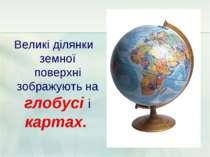Великі ділянки земної поверхні зображують на глобусі і картах.