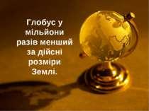 Глобус у мільйони разів менший за дійсні розміри Землі.