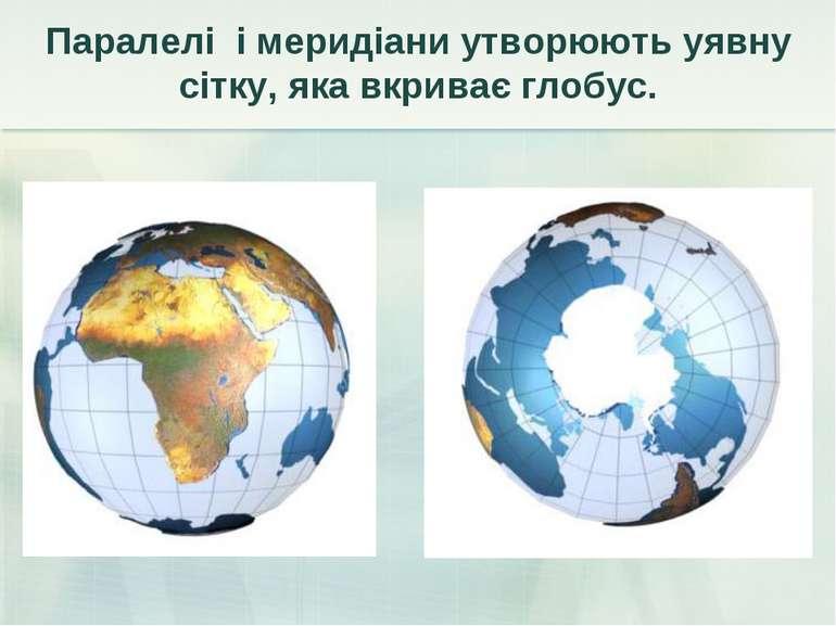 Паралелі і меридіани утворюють уявну сітку, яка вкриває глобус.