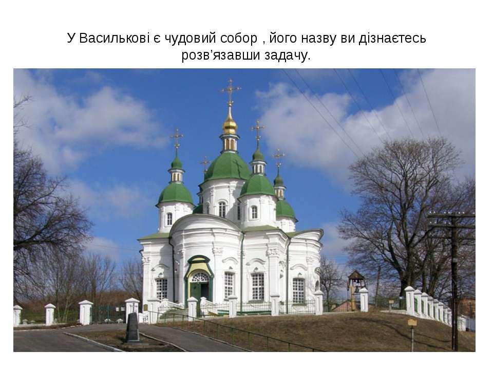 У Василькові є чудовий собор , його назву ви дізнаєтесь розв'язавши задачу.