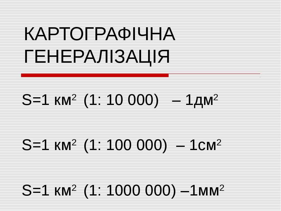 КАРТОГРАФІЧНА ГЕНЕРАЛІЗАЦІЯ S=1 км2 (1: 10 000) – 1дм2 S=1 км2 (1: 100 000) –...