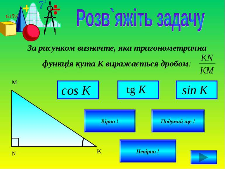 За рисунком визначте, яка тригонометрична функція кута К виражається дробом: ...