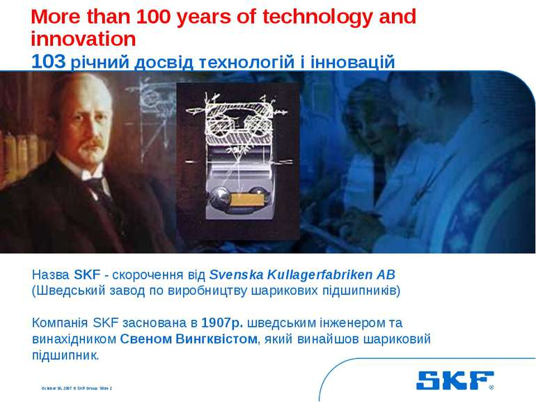 October 30, 2007 © SKF Group Slide * More than 100 years of technology and in...
