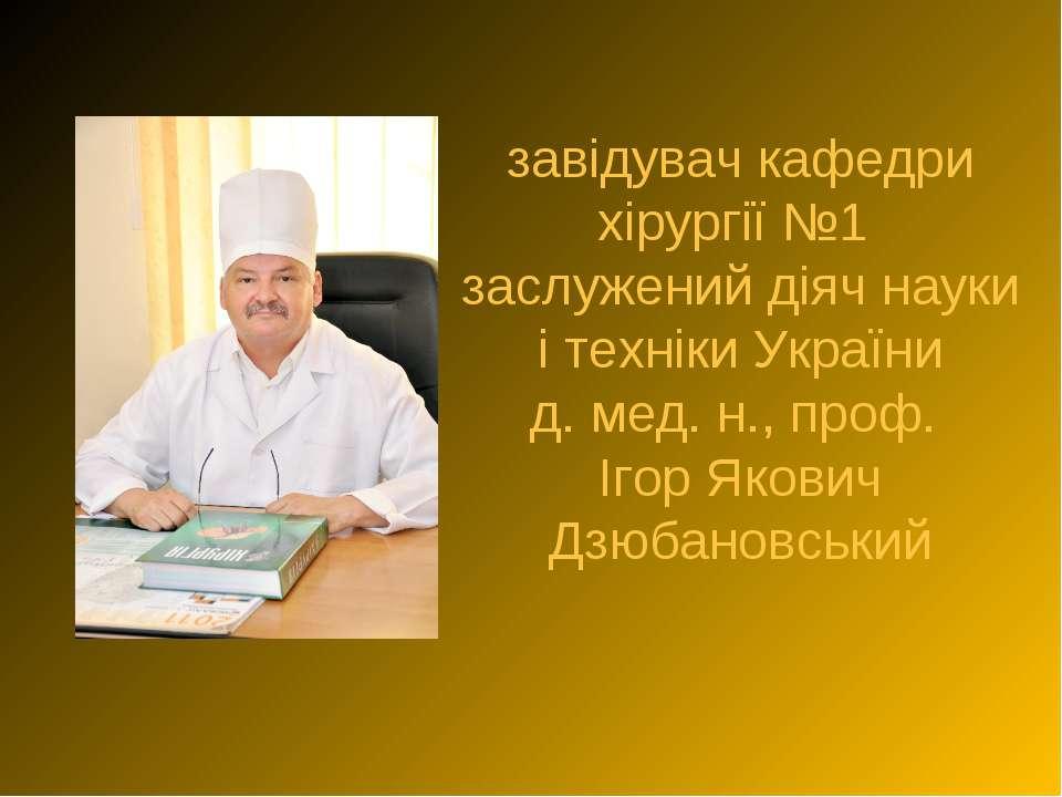 завідувач кафедри хірургії №1 заслужений діяч науки і техніки України д. мед....