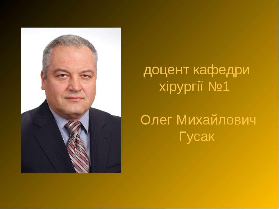 доцент кафедри хірургії №1 Олег Михайлович Гусак