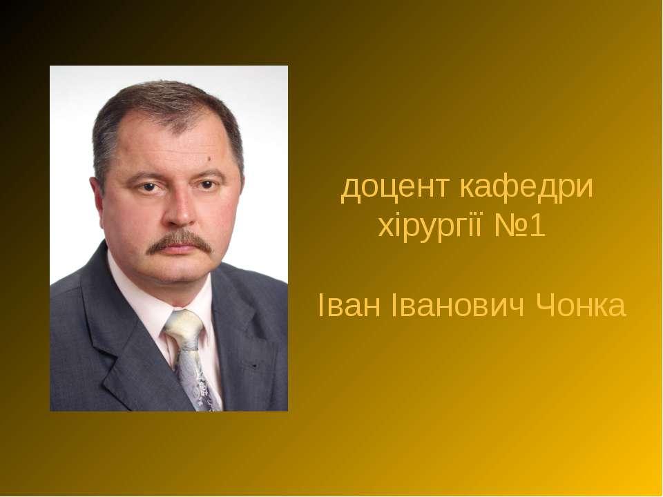 доцент кафедри хірургії №1 Іван Іванович Чонка