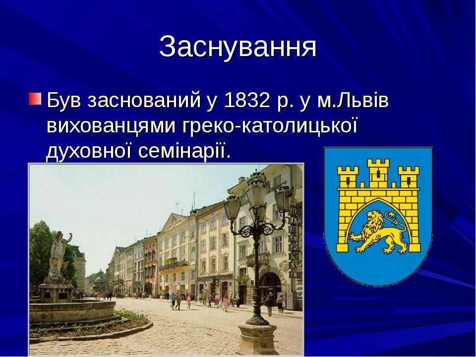 Заснування Був заснований у 1832 р. у м.Львів вихованцями греко-католицької д...