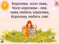 Королева коло лева, Коло королеви - лев. Лева любить королева, Королеву люби...