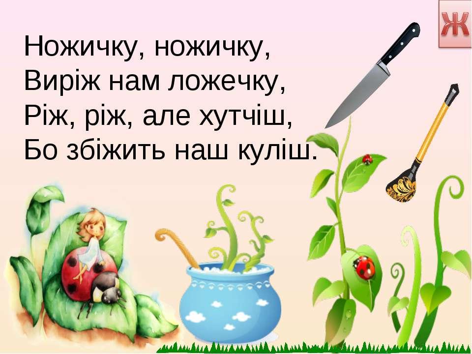 Ножичку, ножичку, Виріж нам ложечку, Ріж, ріж, але хутчіш, Бо збіжить наш куліш.