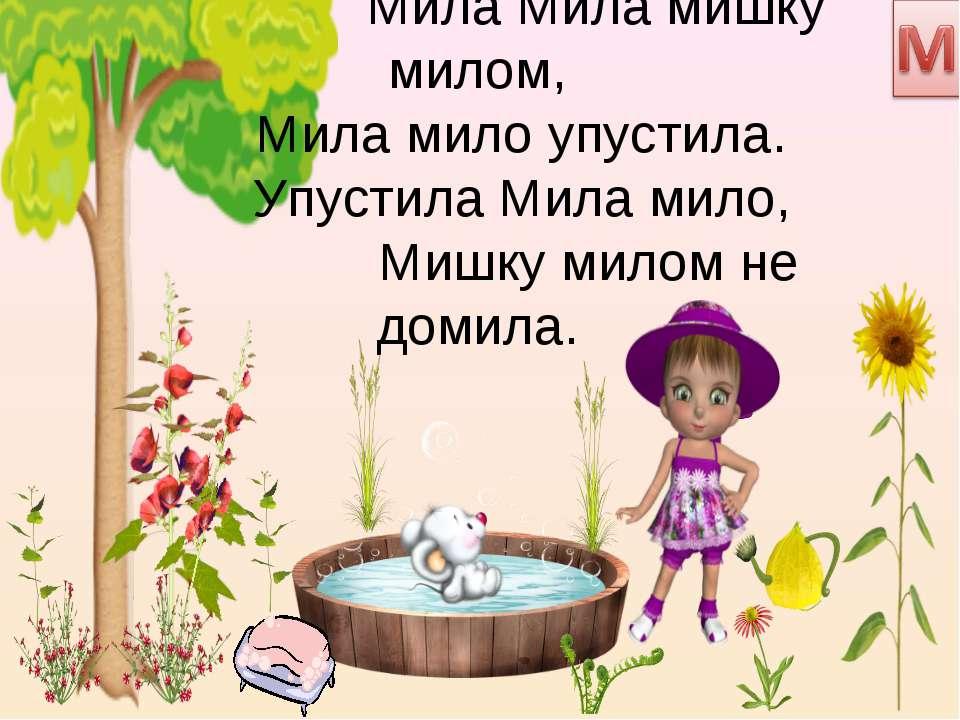 Мила Мила мишку милом, Мила мило упустила. Упустила Мила мило, Мишку милом не...