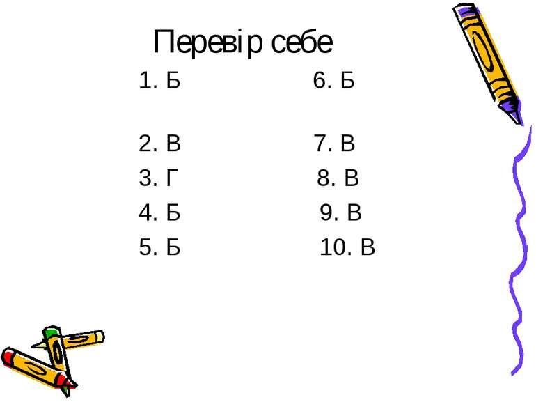 Перевір себе 1. Б 6. Б 2. В 7. В 3. Г 8. В 4. Б 9. В 5. Б 10. В