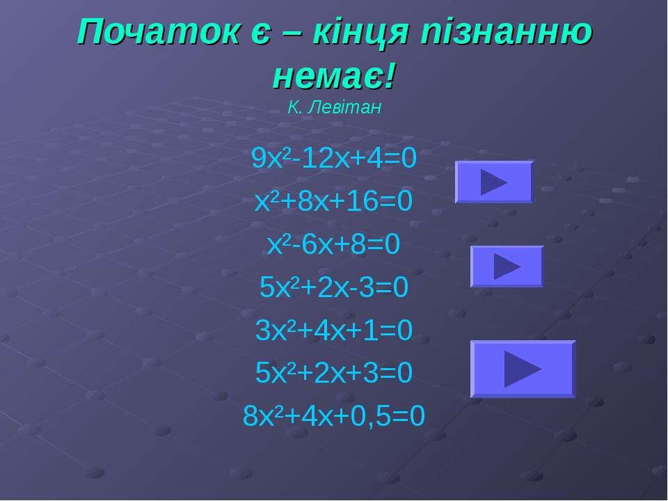 Початок є – кінця пізнанню немає! К. Левітан 9х²-12х+4=0 х²+8х+16=0 х²-6х+8=0...