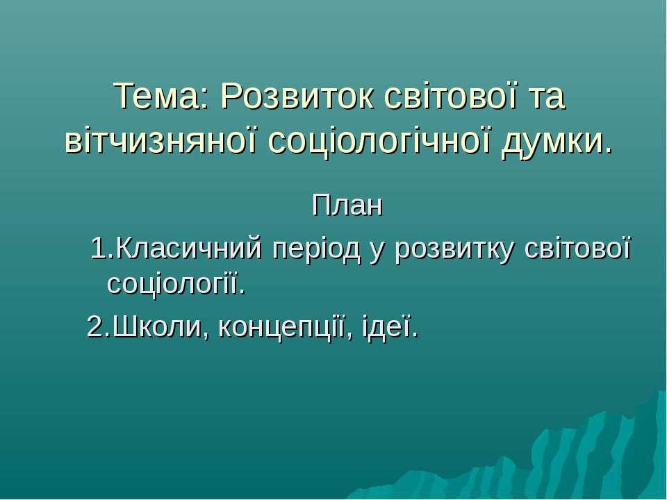 Тема: Розвиток світової та вітчизняної соціологічної думки. План 1.Класичний ...