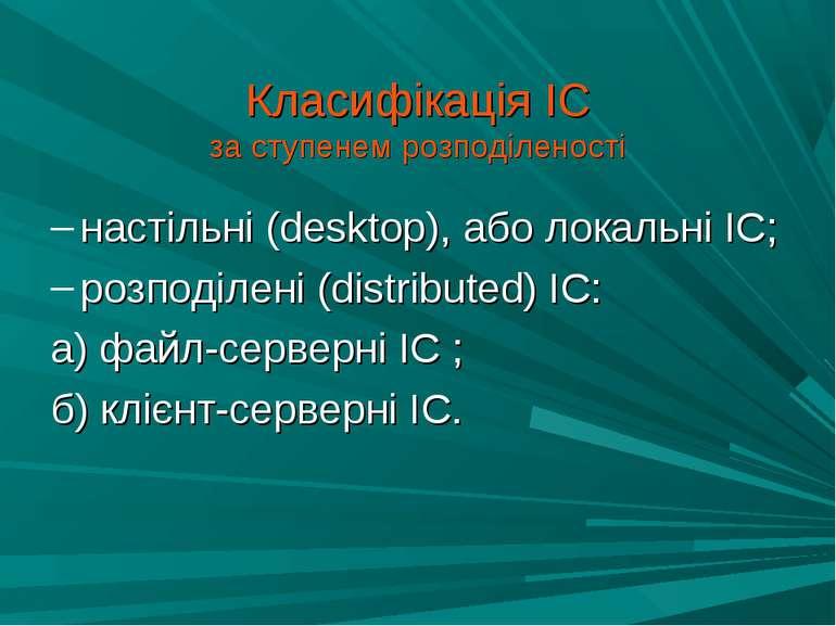 Класифікація ІС за ступенем розподіленості настільні (desktop), або локальні ...