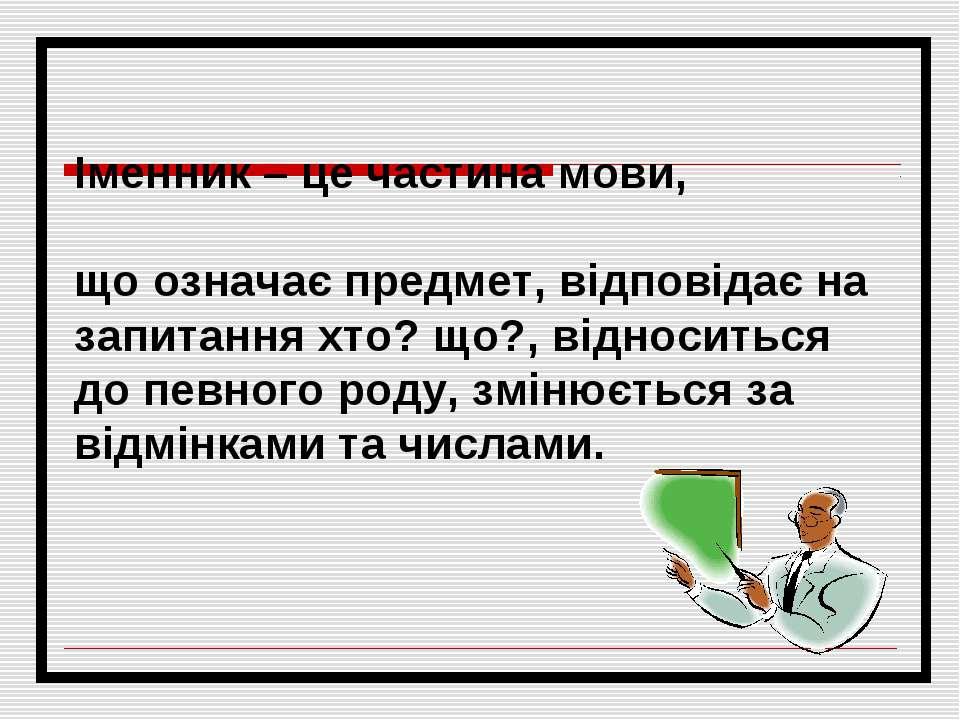 Іменник – це частина мови, що означає предмет, відповідає на запитання хто? щ...