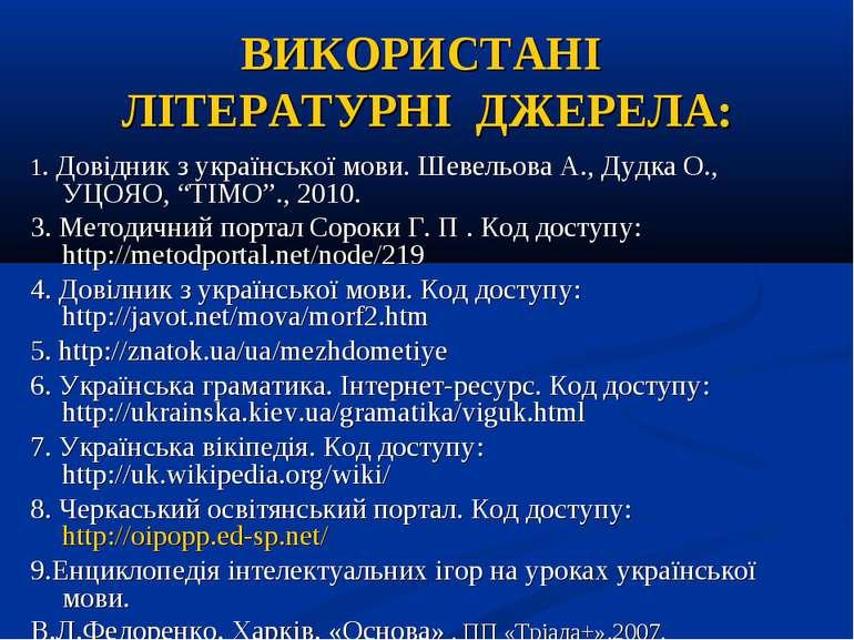 ВИКОРИСТАНІ ЛІТЕРАТУРНІ ДЖЕРЕЛА: 1. Довідник з української мови. Шевельова А....