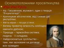 Основоположники просвітництва Жан Жак Руссо: Фр. Письменник, музикант, один з...