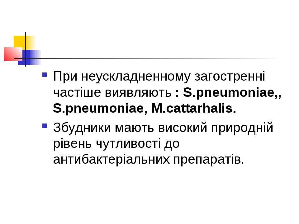 При неускладненному загостренні частіше виявляють : S.pneumoniae,, S.pneumoni...