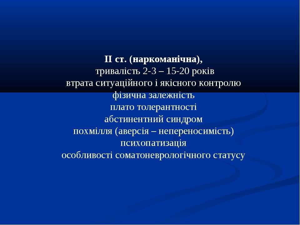 ІІ ст. (наркоманічна), тривалість 2-3 – 15-20 років втрата ситуаційного і які...