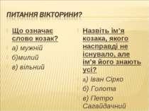Що означає слово козак? а) мужній б)милий в) вільний Назвіть ім'я козака, яко...