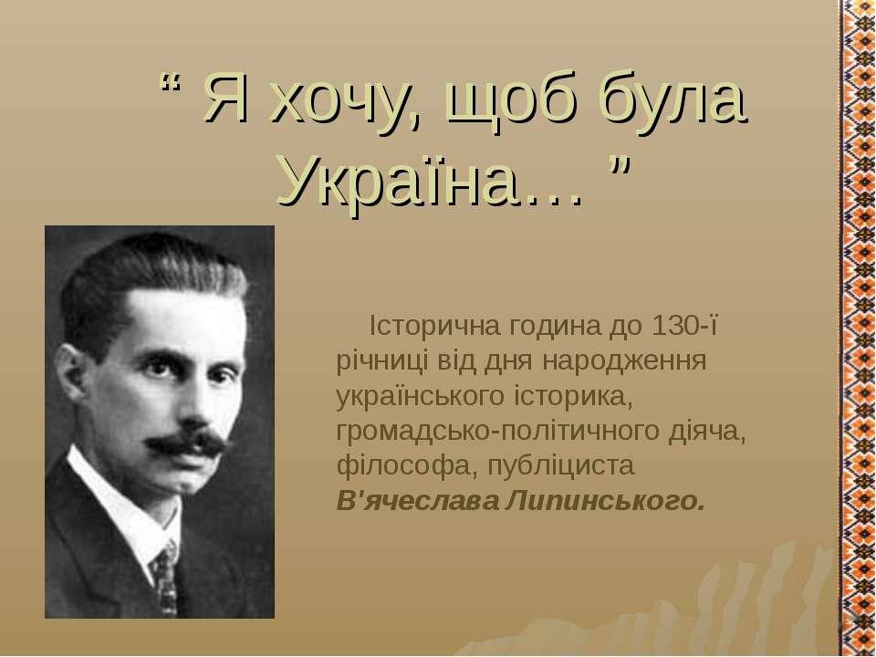 """"""" Я хочу, щоб була Україна… """" Історична година до 130-ї річниці від дня народ..."""