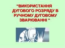 """""""ВИКОРИСТАННЯ ДУГОВОГО РОЗРЯДУ В РУЧНОМУ ДУГОВОМУ ЗВАРЮВАННІ """""""