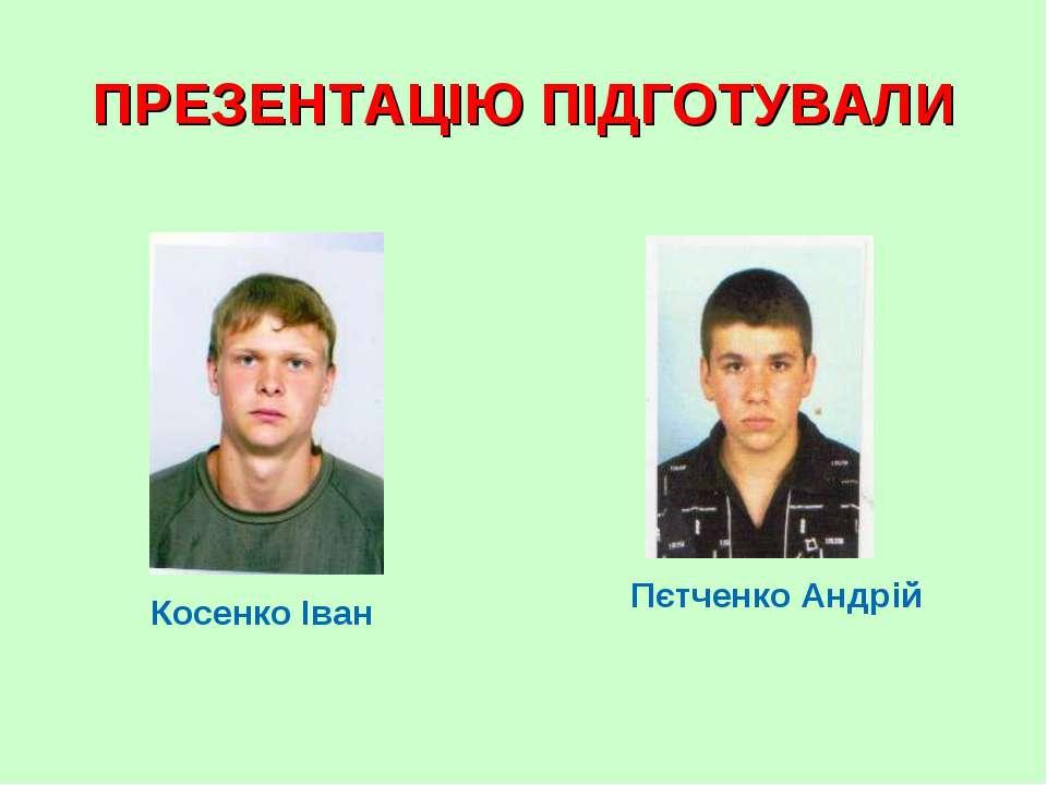 ПРЕЗЕНТАЦІЮ ПІДГОТУВАЛИ Косенко Іван Пєтченко Андрій
