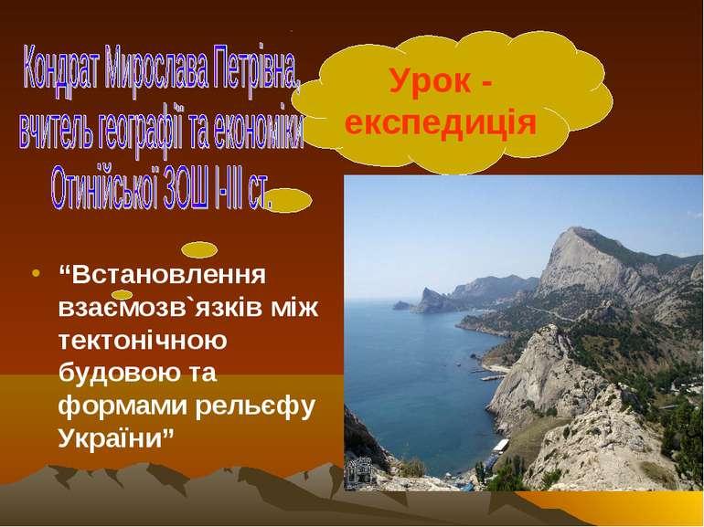 """Урок - експедиція """"Встановлення взаємозв`язків між тектонічною будовою та фор..."""