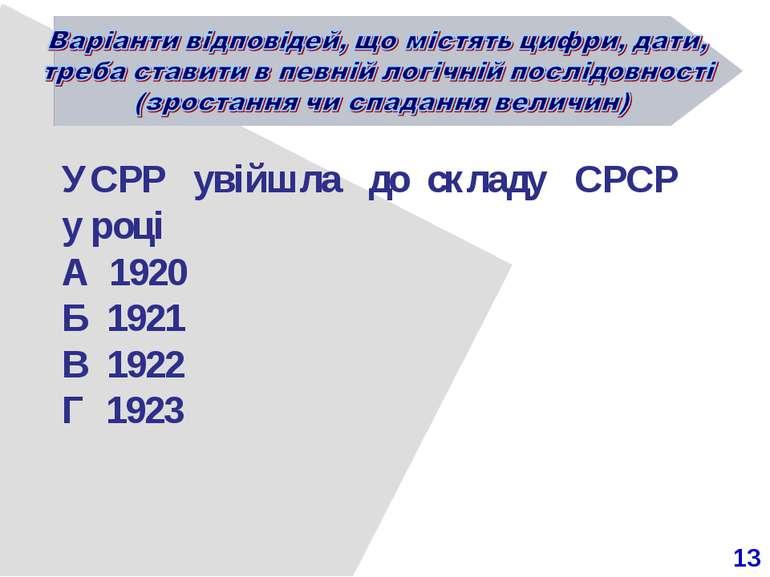 13 УСРР увійшла до складу СРСР у році А 1920 Б 1921 В 1922 Г 1923