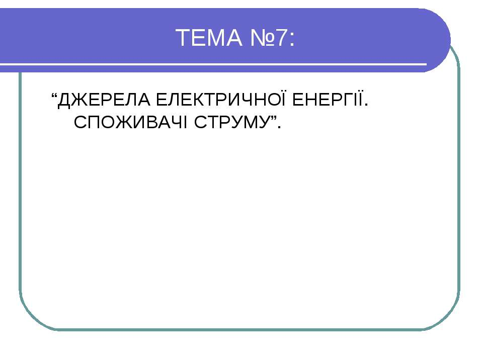 """ТЕМА №7: """"ДЖЕРЕЛА ЕЛЕКТРИЧНОЇ ЕНЕРГІЇ. СПОЖИВАЧІ СТРУМУ""""."""