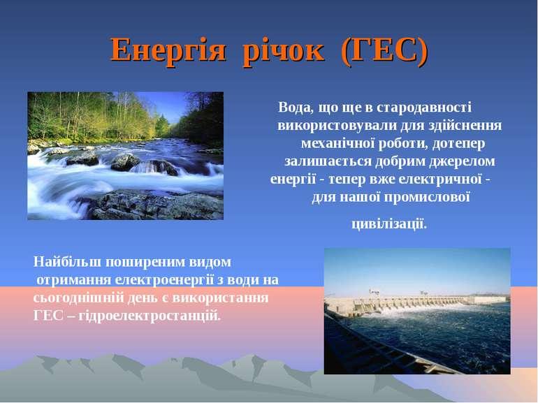 Енергія річок (ГЕС) Вода, що ще в стародавності використовували для здійсненн...