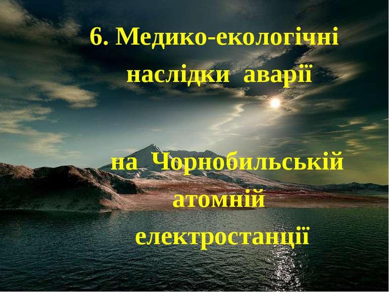 6. Медико-екологічні наслідки аварії на Чорнобильській атомній електростанції