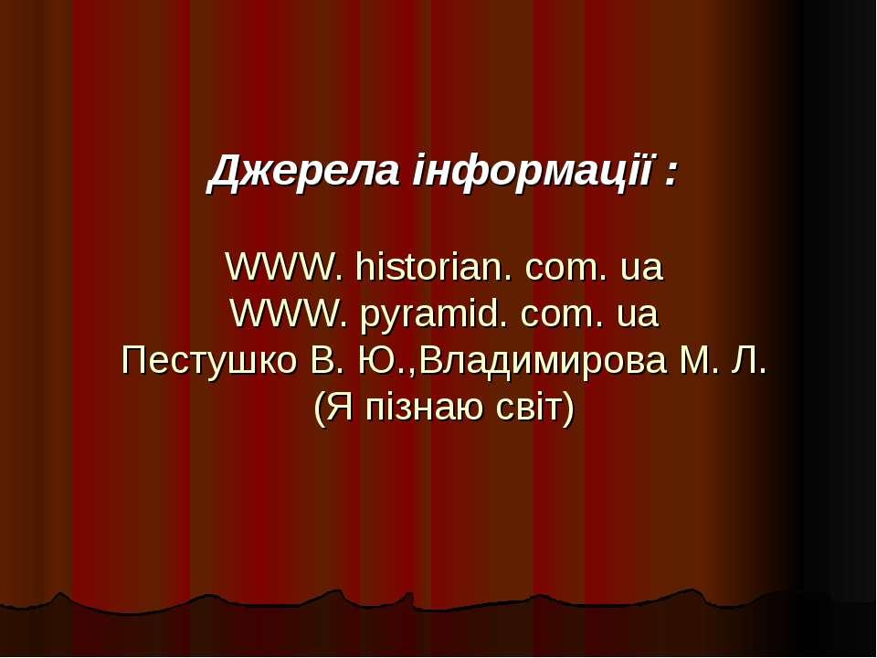 Джерела інформації : WWW. historian. com. ua WWW. pyramid. com. ua Пестушко В...