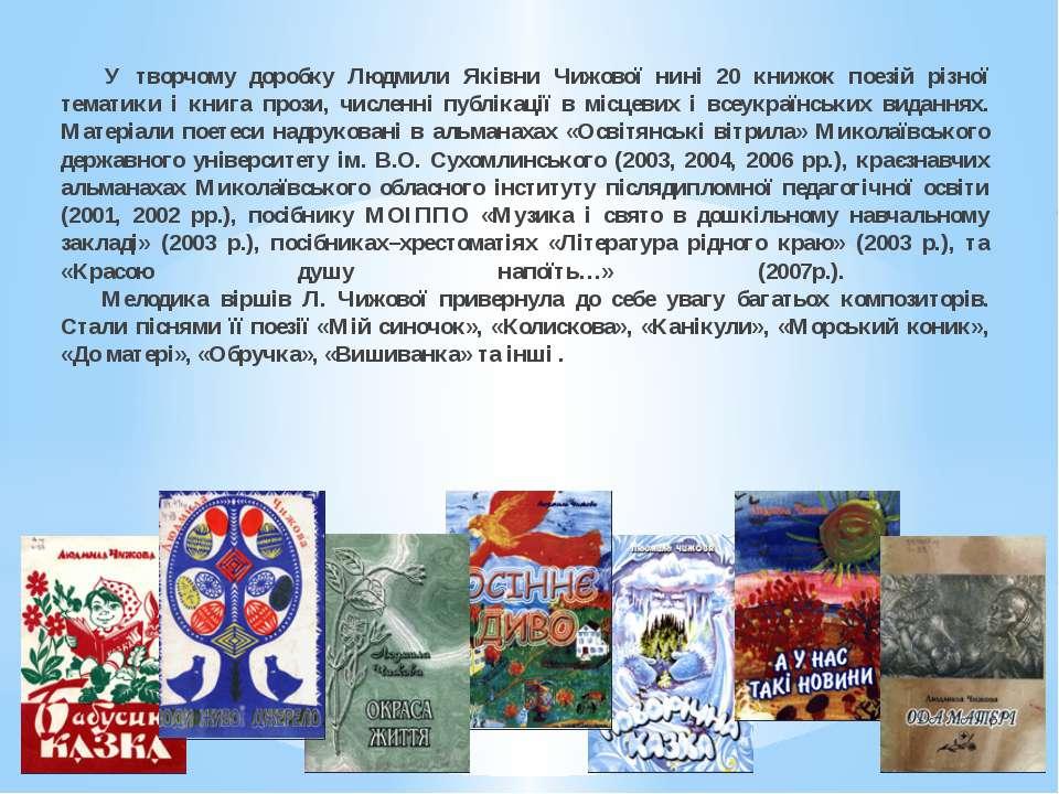 У творчому доробку Людмили Яківни Чижової нині 20 книжок поезій різної темати...