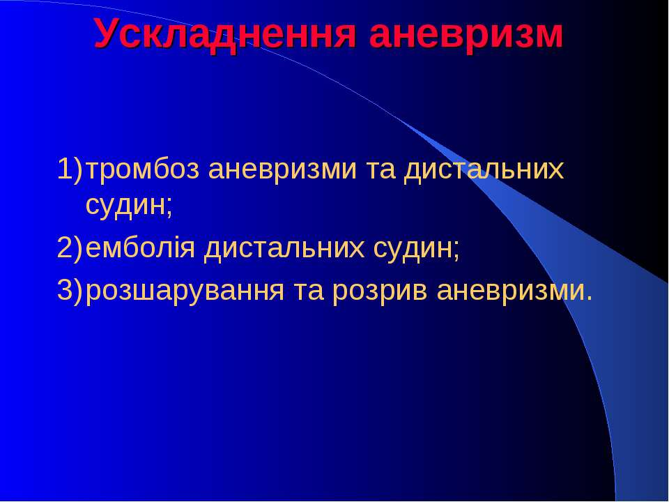 Ускладнення аневризм 1) тромбоз аневризми та дистальних судин; 2) емболія дис...