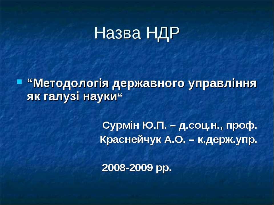 """Назва НДР """"Методологія державного управління як галузі науки"""" Cурмін Ю.П. – д..."""