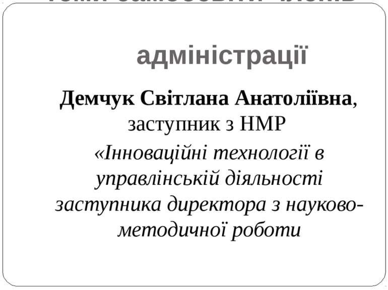 Теми самоосвіти членів адміністрації Демчук Світлана Анатоліївна, заступник з...