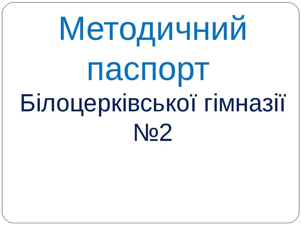 Методичний паспорт Білоцерківської гімназії №2
