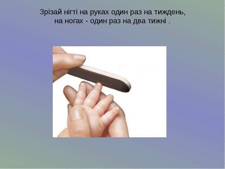 Зрізай нігті на руках один раз на тиждень,на ногах - один раз на два тижні .