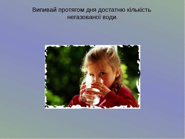 Випивай протягом дня достатню кількість негазованої води.