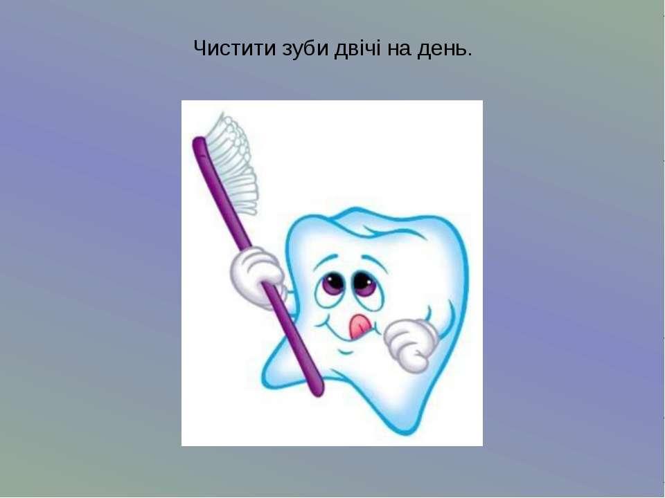 Чистити зуби двічі на день.