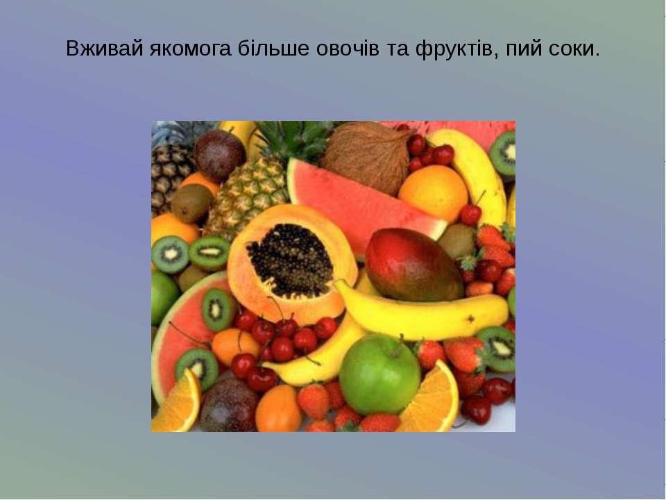 Вживай якомога більше овочів та фруктів, пий соки.