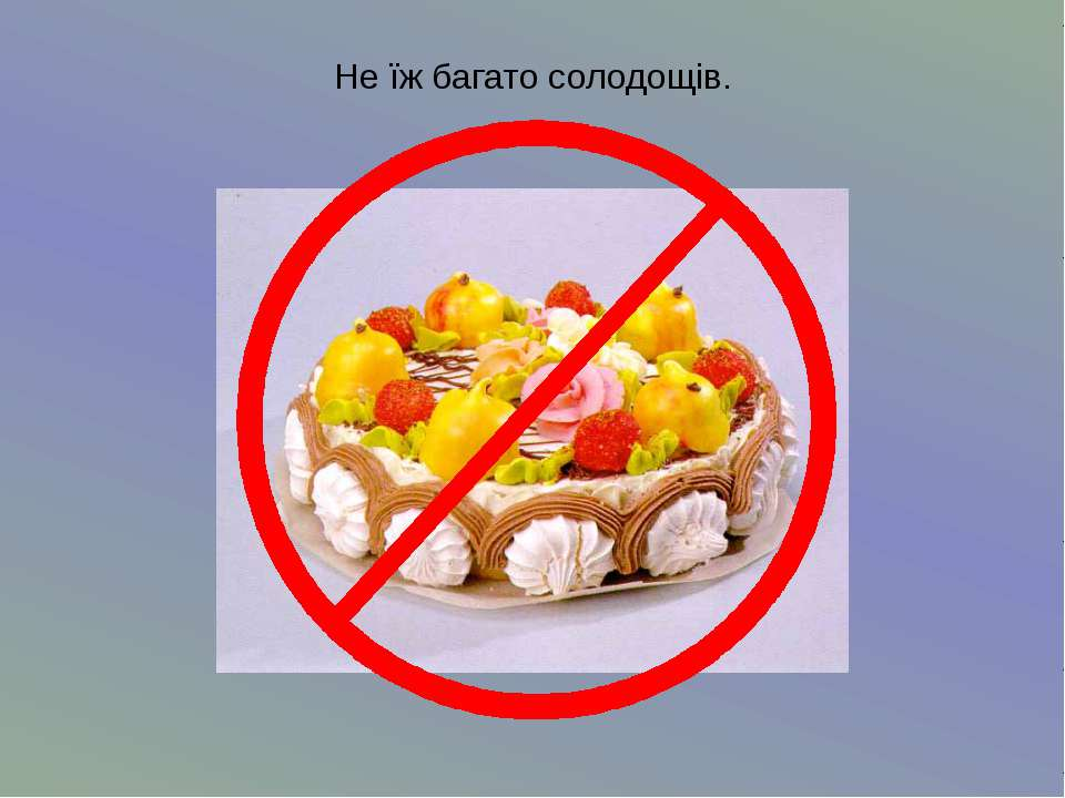 Не їж багато солодощів.