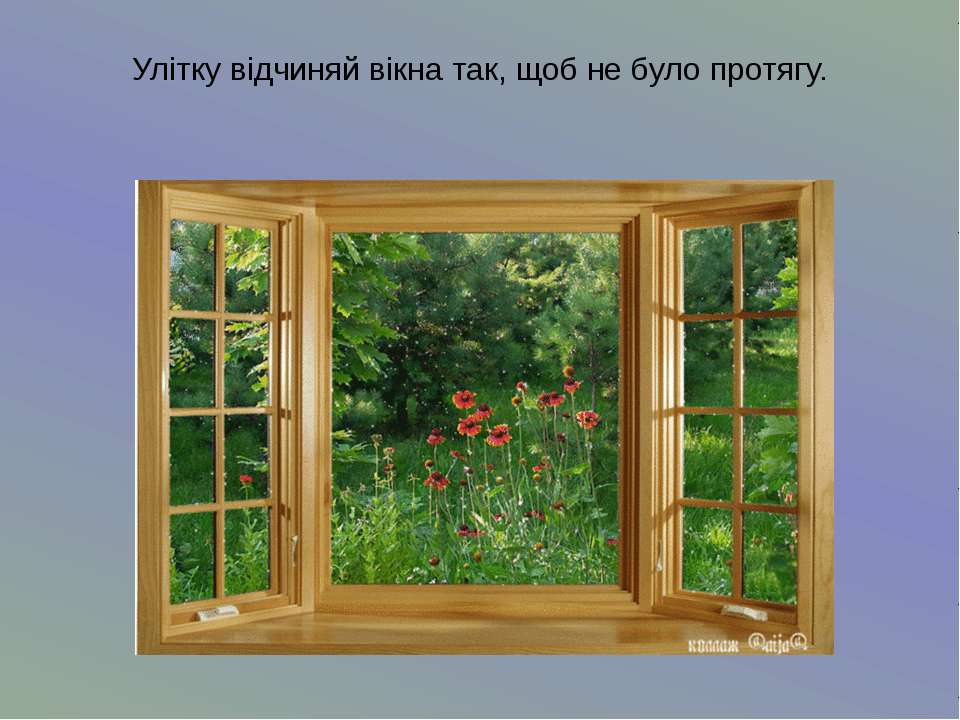 Улітку відчиняй вікна так, щоб не було протягу.