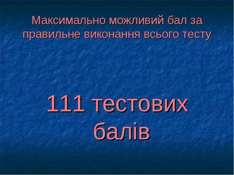Максимально можливий бал за правильне виконання всього тесту 111 тестових балів