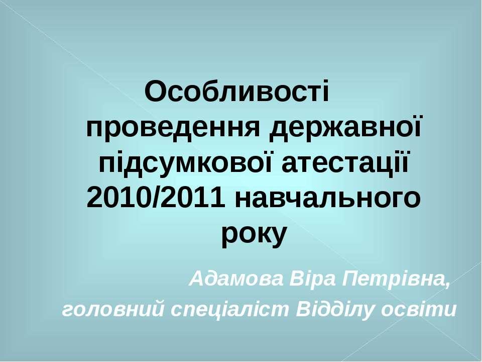 Особливості проведення державної підсумкової атестації 2010/2011 навчального ...
