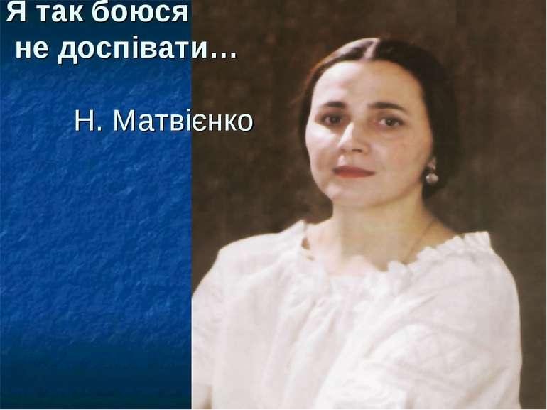 Я так боюся не доспівати… Н. Матвієнко