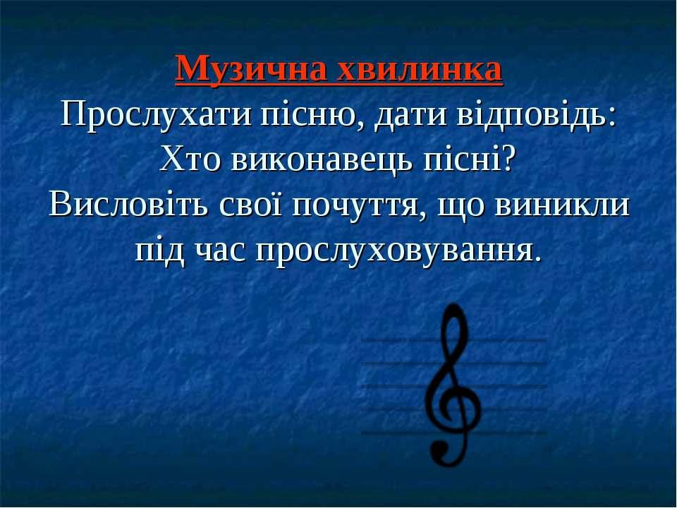 Музична хвилинка Прослухати пісню, дати відповідь: Хто виконавець пісні? Висл...