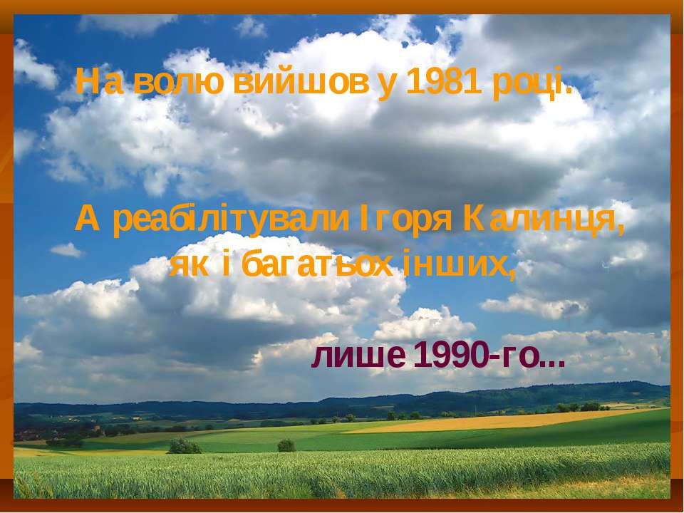 На волю вийшов у 1981 році. А реабілітували Ігоря Калинця, як і багатьох інши...