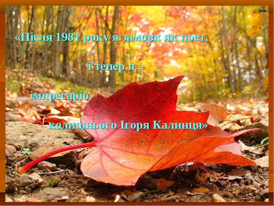 «Після 1981 року я замовк як поет, і тепер я – імпресаріо колишнього Ігоря Ка...